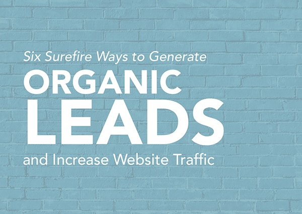 Six Surefire Ways to Generate Organic Leads and Increase Traffic